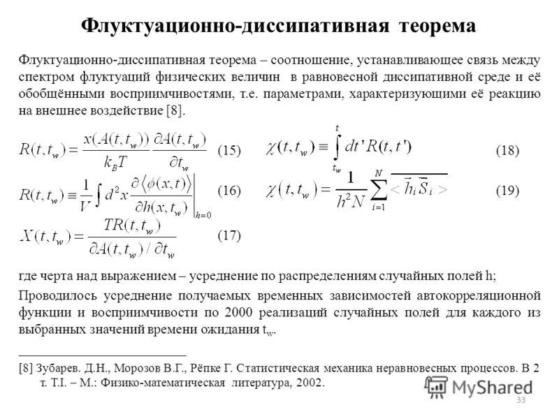 Флуктуационно-диссипативная теорема Флуктуационно-диссипативная теорема – соотношение, устанавливающее связь между спектром флуктуаций физических величин в равновесной диссипативной среде и её обобщёнными восприимчивостями, т.е. параметрами, характер