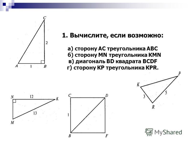 1. Вычислите, если возможно: а) сторону АС треугольника АВС б) сторону МN треугольника КМN в) диагональ ВD квадрата ВСDF г) сторону КР треугольника КРR.