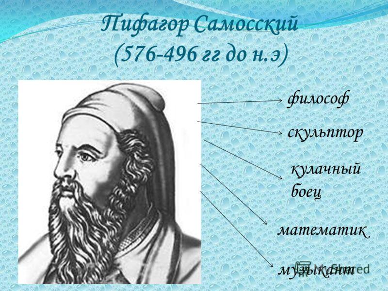 Пифагор Самосский (576-496 гг до н.э) философ скульптор кулачный боец математик музыкант
