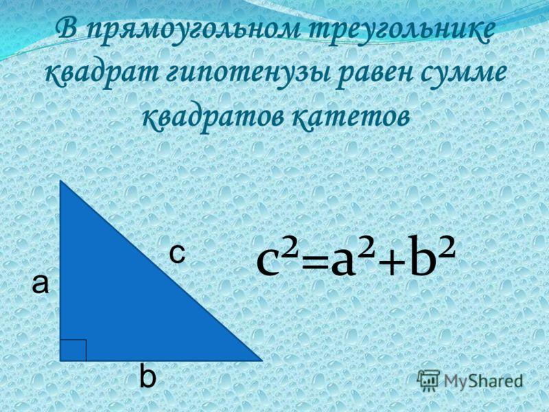 В прямоугольном треугольнике квадрат гипотенузы равен сумме квадратов катетов с²=а²+b² с а b