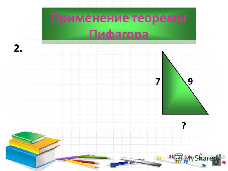 Применение теоремы Пифагора 2. 7 9 ?