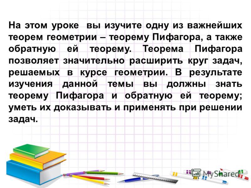 На этом уроке вы изучите одну из важнейших теорем геометрии – теорему Пифагора, а также обратную ей теорему. Теорема Пифагора позволяет значительно расширить круг задач, решаемых в курсе геометрии. В результате изучения данной темы вы должны знать те