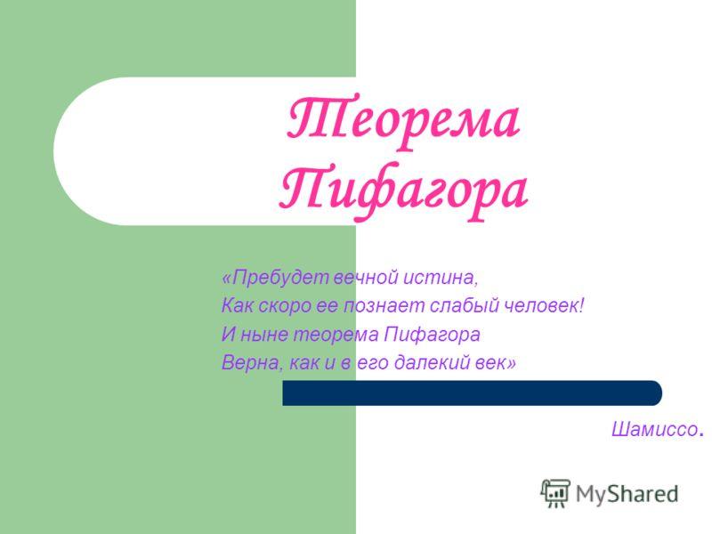 Теорема Пифагора «Пребудет вечной истина, Как скоро ее познает слабый человек! И ныне теорема Пифагора Верна, как и в его далекий век» Шамиссо.