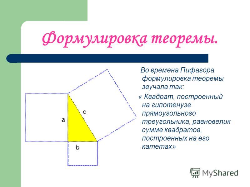 Формулировка теоремы. Во времена Пифагора формулировка теоремы звучала так: « Квадрат, построенный на гипотенузе прямоугольного треугольника, равновелик сумме квадратов, построенных на его катетах»