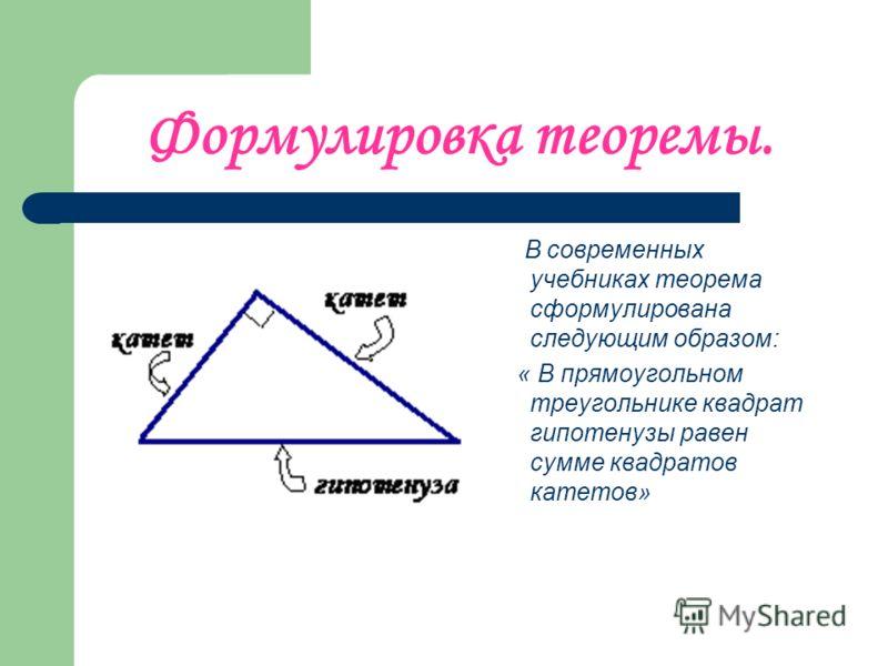 Формулировка теоремы. В современных учебниках теорема сформулирована следующим образом: « В прямоугольном треугольнике квадрат гипотенузы равен сумме квадратов катетов»