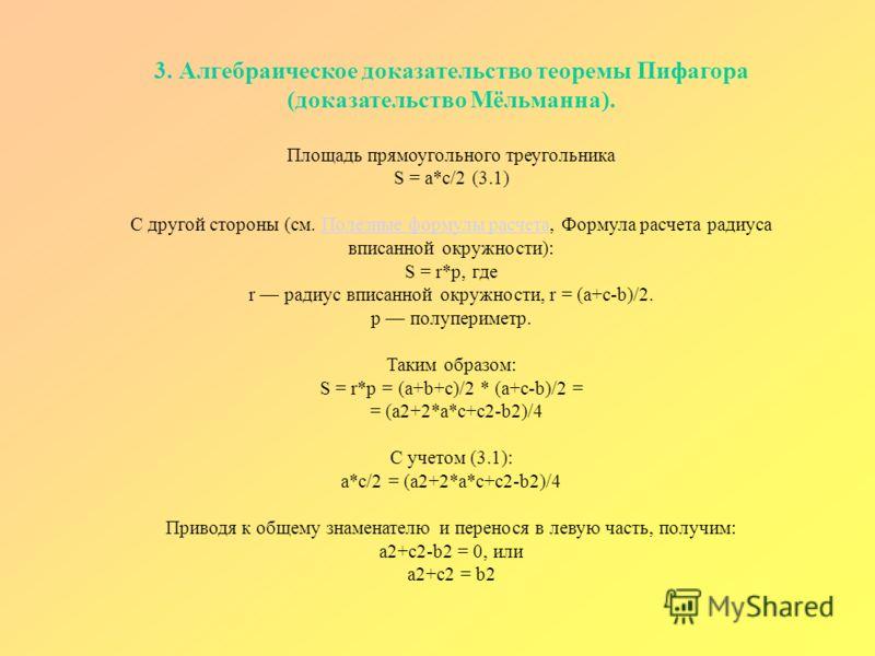 3. Алгебраическое доказательство теоремы Пифагора (доказательство Мёльманна). Площадь прямоугольного треугольника S = a*c/2 (3.1) С другой стороны (см. Полезные формулы расчета, Формула расчета радиуса вписанной окружности): S = r*p, где r радиус впи