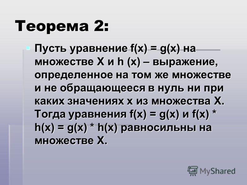 Теорема 2: Пусть уравнение f(x) = g(x) на множестве X и h (x) – выражение, определенное на том же множестве и не обращающееся в нуль ни при каких значениях х из множества Х. Тогда уравнения f(x) = g(x) и f(x) * h(x) = g(x) * h(x) равносильны на множе