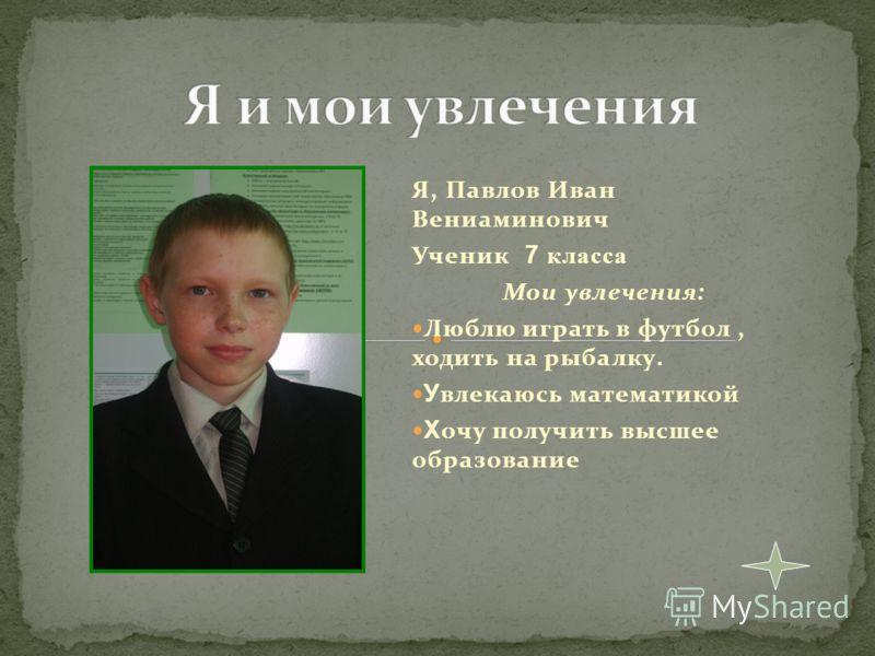 Я, Павлов Иван Вениаминович Ученик 7 класса Мои увлечения: Люблю играть в футбол, ходить на рыбалку. У влекаюсь математикой Х очу получить высшее образование