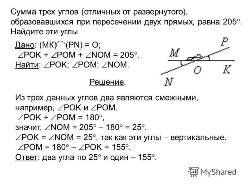 Сумма трех углов (отличных от развернутого), образовавшихся при пересечении двух прямых, равна 205. Найдите эти углы Из трех данных углов два являются смежными, например, POK и POM. POK + POM = 180, значит, NOM = 205 – 180 = 25. POK = NOM = 25, так к