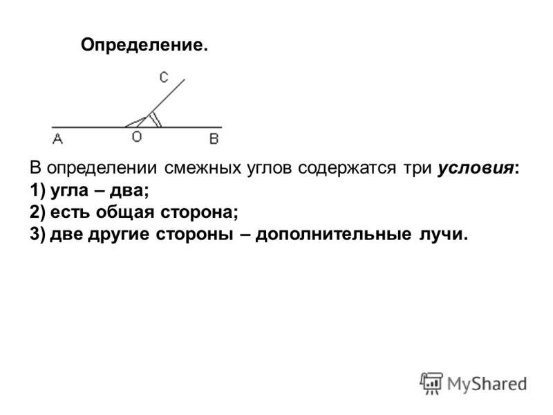 Определение. В определении смежных углов содержатся три условия: 1)угла – два; 2)есть общая сторона; 3)две другие стороны – дополнительные лучи.