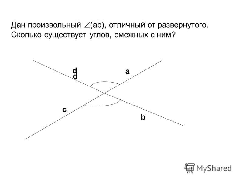 Дан произвольный (аb), отличный от развернутого. Сколько существует углов, смежных с ним? a b c d d