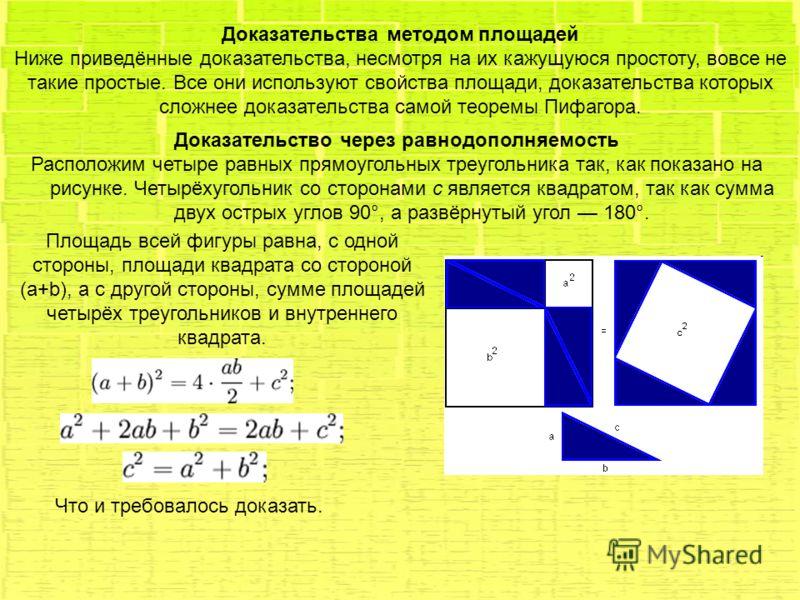 Доказательства методом площадей Ниже приведённые доказательства, несмотря на их кажущуюся простоту, вовсе не такие простые. Все они используют свойства площади, доказательства которых сложнее доказательства самой теоремы Пифагора. Доказательство чере