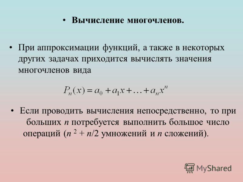 Вычисление многочленов. При аппроксимации функций, а также в некоторых других задачах приходится вычислять значения многочленов вида Если проводить вычисления непосредственно, то при больших n потребуется выполнить большое число операций (n 2 + n/2 у
