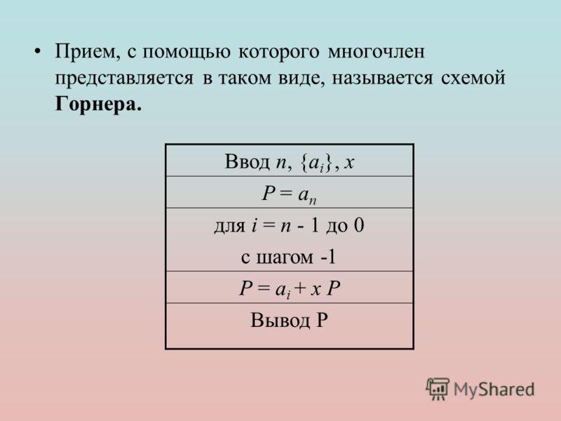 Прием, с помощью которого многочлен представляется в таком виде, называется схемой Горнера. Ввод n, {a i }, x P = a n для i = n - 1 до 0 с шагом -1 P = ai + x PP = ai + x P Вывод P