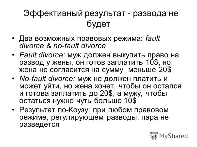 Эффективный результат - развода не будет Два возможных правовых режима: fault divorce & no-fault divorce Fault divorce: муж должен выкупить право на развод у жены, он готов заплатить 10$, но жена не согласится на сумму меньше 20$ No-fault divorce: му