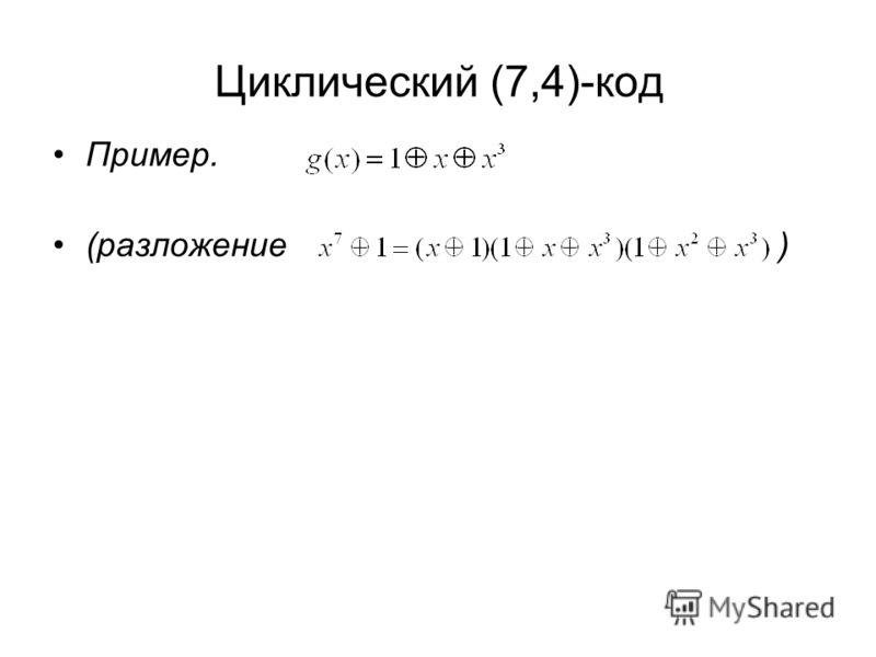 Циклический (7,4)-код Пример. (разложение )