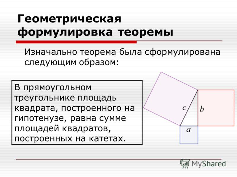 Геометрическая формулировка теоремы Изначально теорема была сформулирована следующим образом: В прямоугольном треугольнике площадь квадрата, построенного на гипотенузе, равна сумме площадей квадратов, построенных на катетах.