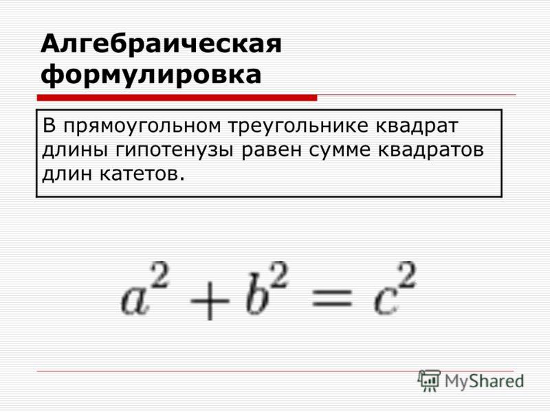 Алгебраическая формулировка В прямоугольном треугольнике квадрат длины гипотенузы равен сумме квадратов длин катетов.