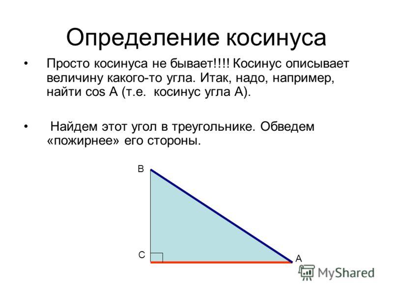 Определение косинуса Просто косинуса не бывает!!!! Косинус описывает величину какого-то угла. Итак, надо, например, найти cos А (т.е. косинус угла А). Найдем этот угол в треугольнике. Обведем «пожирнее» его стороны. А С В