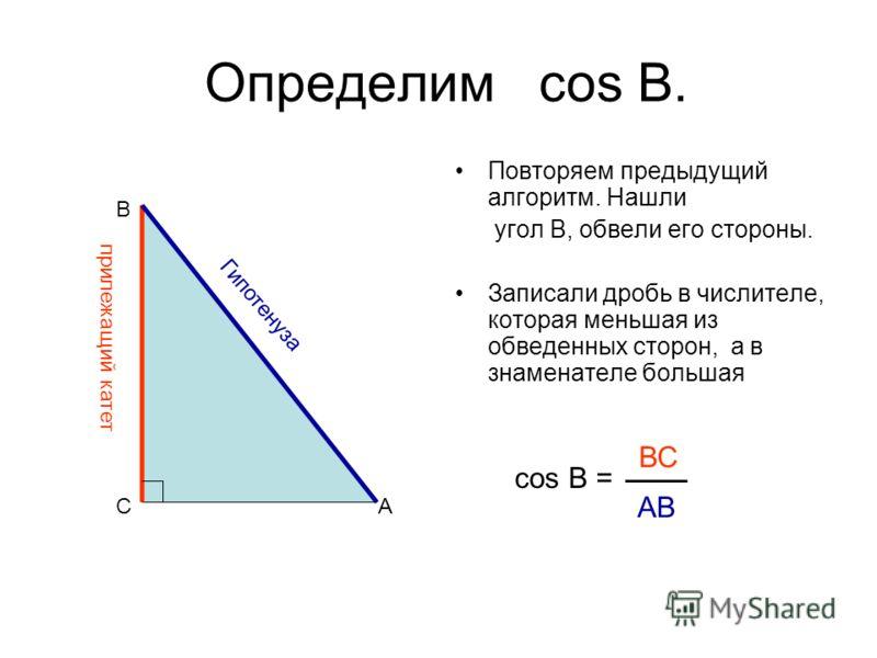 Определим cos В. Повторяем предыдущий алгоритм. Нашли угол В, обвели его стороны. Записали дробь в числителе, которая меньшая из обведенных сторон, а в знаменателе большая cos B = AC B прилежащий катет Гипотенуза ВС АВ