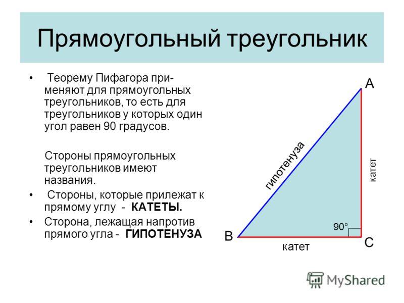 Прямоугольный треугольник Теорему Пифагора при- меняют для прямоугольных треугольников, то есть для треугольников у которых один угол равен 90 градусов. Стороны прямоугольных треугольников имеют названия. Стороны, которые прилежат к прямому углу - КА