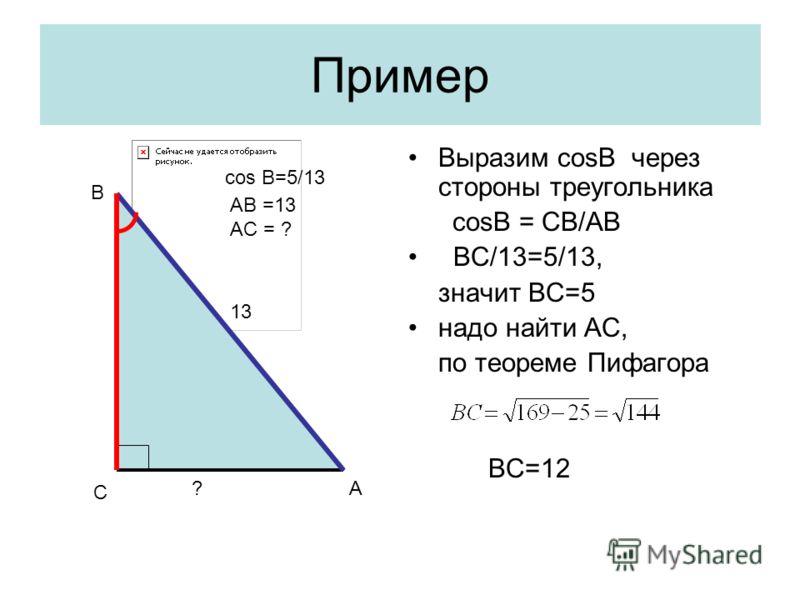 Пример Выразим cosB через стороны треугольника cosB = CB/AB BC/13=5/13, значит ВС=5 надо найти AС, по теореме Пифагора ВС=12 С А В ? 13 cos B=5/13 AB =13 AC = ?