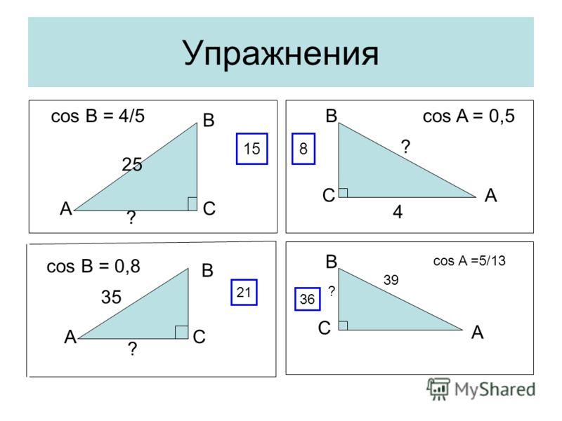 Упражнения С С С С A A A A B B B B 25 ? cos B = 4/5 4 ? cos A = 0,5 35 ? cos B = 0,8 158 ? 39 cos A =5/13 36 21