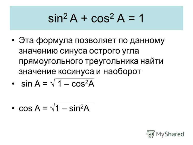sin 2 A + cos 2 A = 1 Эта формула позволяет по данному значению синуса острого угла прямоугольного треугольника найти значение косинуса и наоборот sin A = 1 – cos 2 A cos A = 1 – sin 2 A