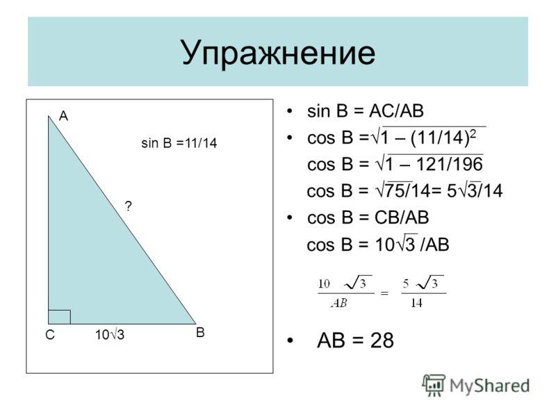 Упражнение sin B = AC/AB cos B =1 – (11/14) 2 cos B = 1 – 121/196 cos B = 75/14= 53/14 cos B = CB/AB cos B = 103 /AB AB = 28 С В А 103 ? sin B =11/14