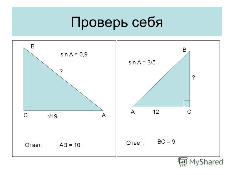 Проверь себя С С А А В В 12 ? sin A = 3/5 19 ? sin A = 0,9 Ответ:АВ = 10 Ответ: ВС = 9