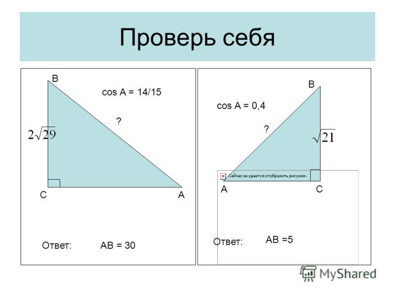 Проверь себя С С А А В В ? cos A = 0,4 ? cos A = 14/15 Ответ:АВ = 30 Ответ: AB =5
