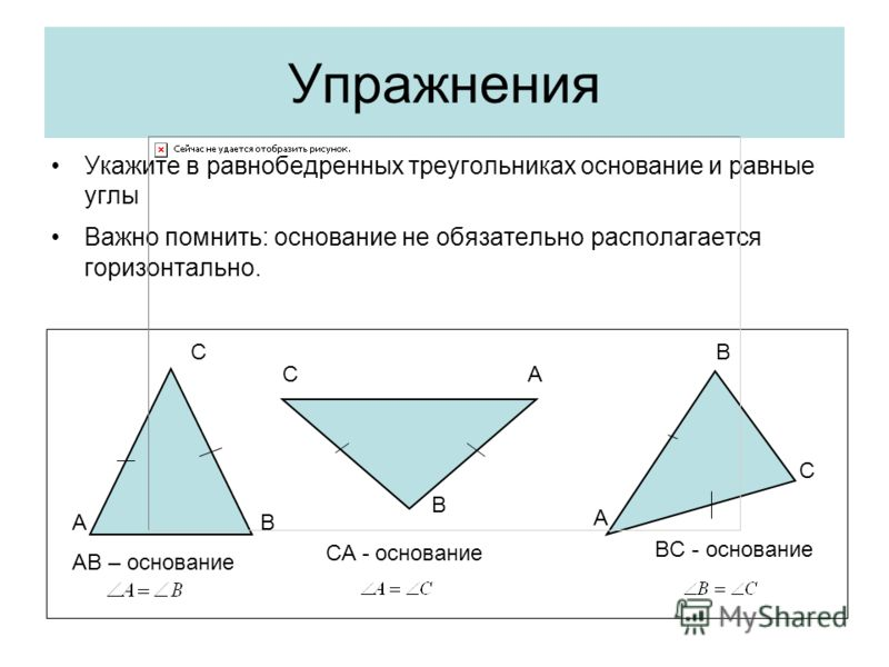 Упражнения Укажите в равнобедренных треугольниках основание и равные углы Важно помнить: основание не обязательно располагается горизонтально. AB C CA B A B C AB – основание CA - основание BC - основание
