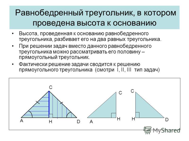 Равнобедренный треугольник, в котором проведена высота к основанию Высота, проведенная к основанию равнобедренного треугольника, разбивает его на два равных треугольника. При решении задач вместо данного равнобедренного треугольника можно рассматрива
