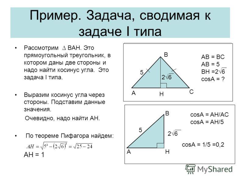Пример. Задача, сводимая к задаче I типа Рассмотрим BAH. Это прямоугольный треугольник, в котором даны две стороны и надо найти косинус угла. Это задача I типа. Выразим косинус угла через стороны. Подставим данные значения. Очевидно, надо найти AH. П
