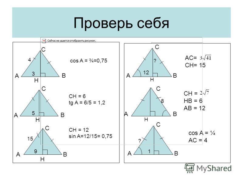 Проверь себя С А В С А В H С А В H H 4 3 cos A = ¾=0,75 5 CH = 6 tg A = 6/5 = 1,2 15 9 CH = 12 sin A=12/15= 0,75 A C B A C B A C B 12 H ? AC= CH= 15 H 8 CH = HB = 6 AB = 12 1 ? cos A = ¼ AC = 4
