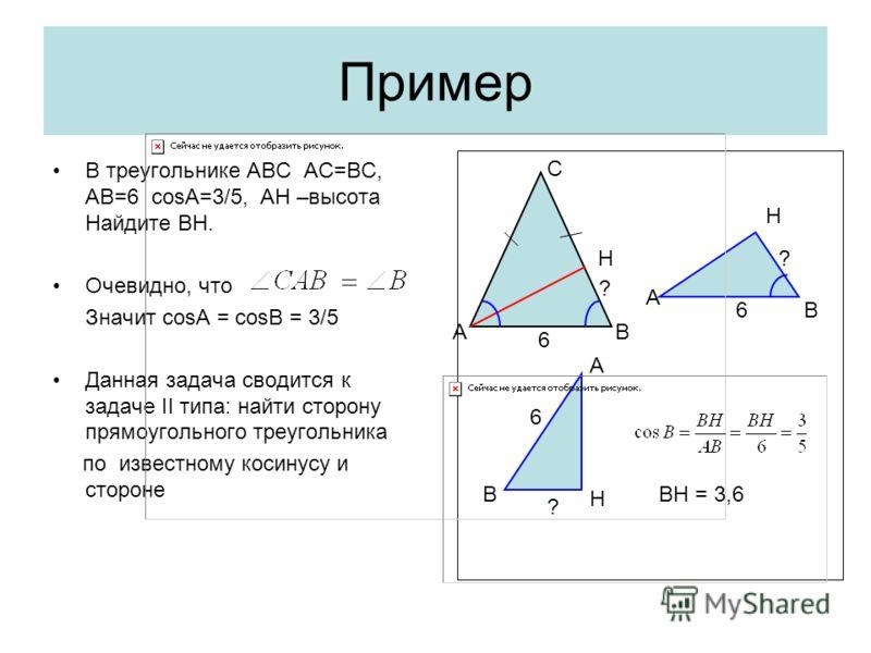 Пример В треугольнике АВС АС=ВС, АВ=6 cosA=3/5, АН –высота Найдите ВН. Очевидно, что Значит cosA = cosB = 3/5 Данная задача сводится к задаче II типа: найти сторону прямоугольного треугольника по известному косинусу и стороне В А Н С 6 ? 6 ? В Н А Н