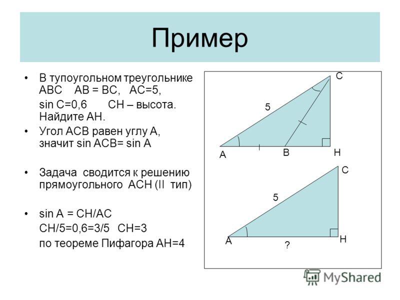 Пример В тупоугольном треугольнике АВС АВ = ВС, АС=5, sin C=0,6 CH – высота. Найдите АН. Угол АСВ равен углу А, значит sin ACB= sin A Задача сводится к решению прямоугольного АСН (II тип) sin A = CH/AC CH/5=0,6=3/5 CH=3 по теореме Пифагора АН=4 A H С