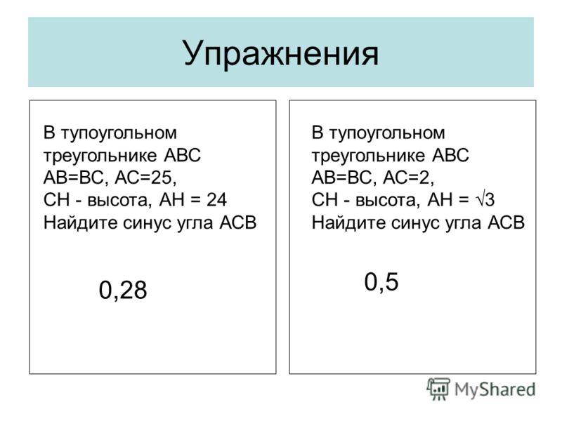 Упражнения В тупоугольном треугольнике АВС АВ=ВС, АС=25, СН - высота, АН = 24 Найдите синус угла АСВ В тупоугольном треугольнике АВС АВ=ВС, АС=2, СН - высота, АН = 3 Найдите синус угла АСВ 0,28 0,5