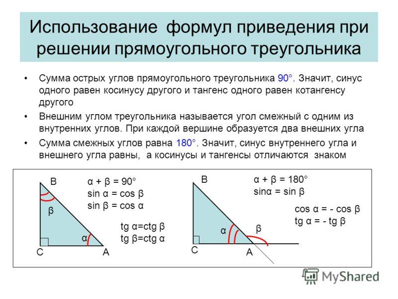 Использование формул приведения при решении прямоугольного треугольника Сумма острых углов прямоугольного треугольника 90°. Значит, синус одного равен косинусу другого и тангенс одного равен котангенсу другого Внешним углом треугольника называется уг