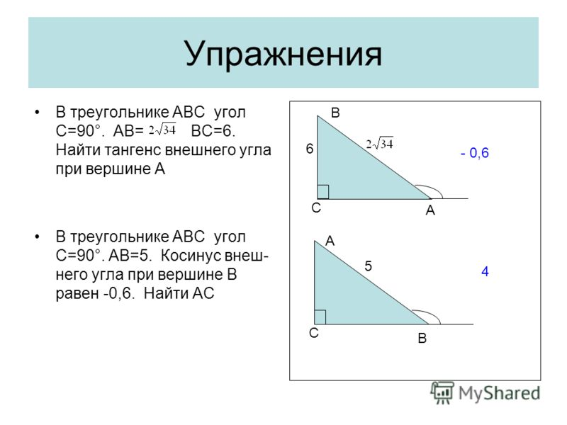 Упражнения В треугольнике АВС угол С=90°. АВ= ВС=6. Найти тангенс внешнего угла при вершине А В треугольнике АВС угол С=90°. AB=5. Косинус внеш- него угла при вершине В равен -0,6. Найти АС С A B 6 - 0,6 С B A 5 4