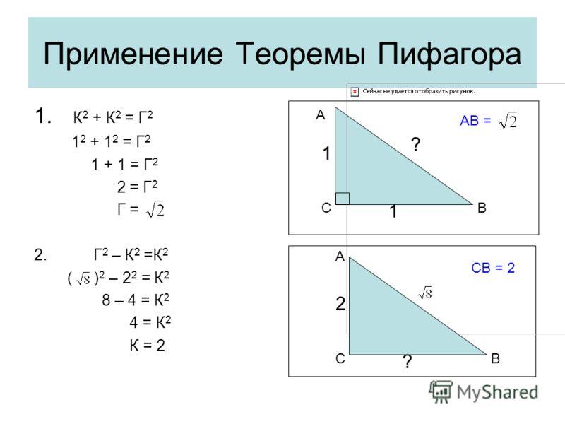 Применение Теоремы Пифагора 1. К 2 + К 2 = Г 2 1 2 + 1 2 = Г 2 1 + 1 = Г 2 2 = Г 2 Г = 2. Г 2 – К 2 =К 2 ( ) 2 – 2 2 = К 2 8 – 4 = К 2 4 = К 2 К = 2 1 1 ? СВ А 2 ? СВ А АВ = СВ = 2