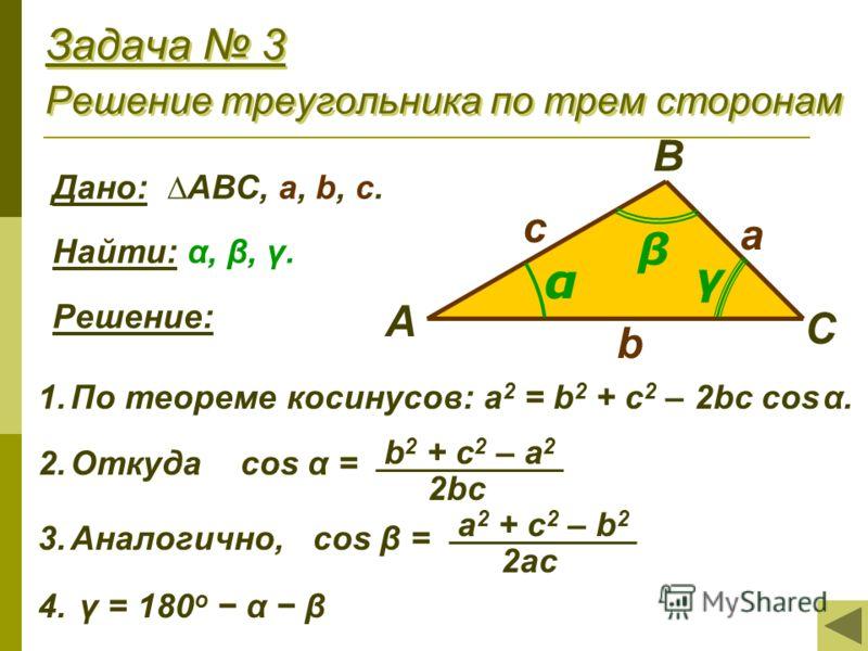Задача 3 Решение треугольника по трем сторонам Дано: АВС, a, b, с. Найти: α, β, γ. Решение: 1.По теореме косинусов: a 2 = b 2 + c 2 – 2bc cos α. 2.Откуда cos α = 3.Аналогично, cos β = 4. γ = 180 o α β А В С с а b γ α β b 2 + c 2 – a 2 2bc a 2 + c 2 –