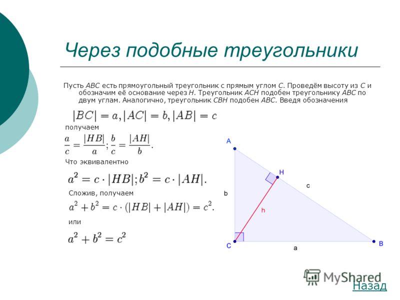 Через подобные треугольники Пусть ABC есть прямоугольный треугольник с прямым углом C. Проведём высоту из C и обозначим её основание через H. Треугольник ACH подобен треугольнику ABC по двум углам. Аналогично, треугольник CBH подобен ABC. Введя обозн