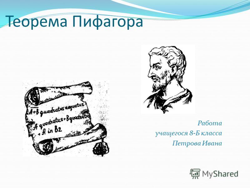 Теорема Пифагора Работа учащегося 8-Б класса Петрова Ивана