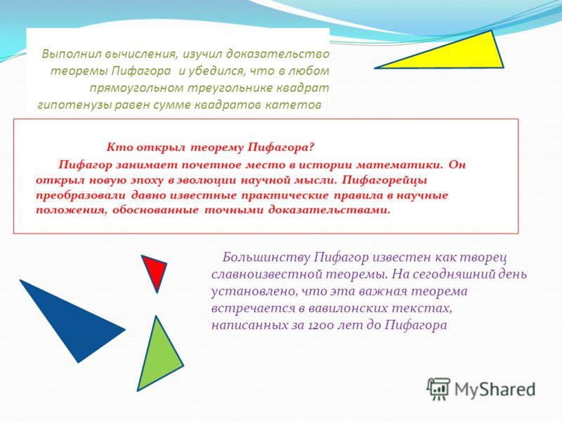 Выполнил вычисления, изучил доказательство теоремы Пифагора и убедился, что в любом прямоугольном треугольнике квадрат гипотенузы равен сумме квадратов катетов ! Кто открыл теорему Пифагора? Пифагор занимает почетное место в истории математики. Он от
