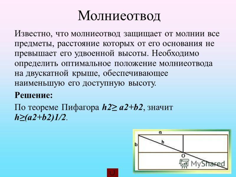 Молниеотвод Известно, что молниеотвод защищает от молнии все предметы, расстояние которых от его основания не превышает его удвоенной высоты. Необходимо определить оптимальное положение молниеотвода на двускатной крыше, обеспечивающее наименьшую его
