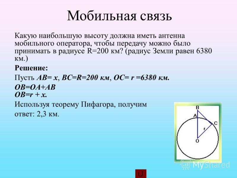Мобильная связь Какую наибольшую высоту должна иметь антенна мобильного оператора, чтобы передачу можно было принимать в радиусе R=200 км? (радиус Земли равен 6380 км.) Решение: Пусть AB= x, BC=R=200 км, OC= r =6380 км. OB=OA+AB OB=r + x. Используя т