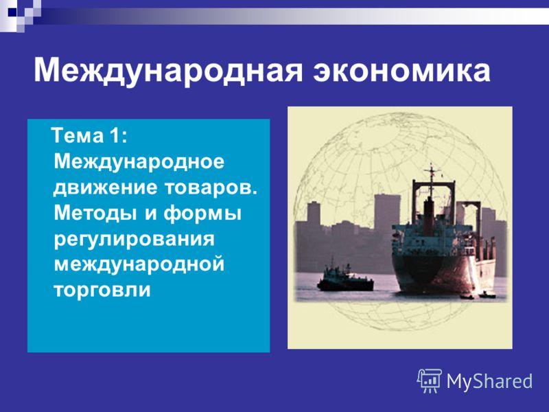 Международная экономика Тема 1: Международное движение товаров. Методы и формы регулирования международной торговли