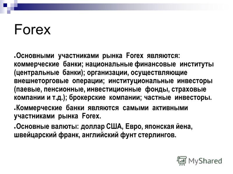 Forex Основными участниками рынка Forex являются: коммерческие банки; национальные финансовые институты (центральные банки); организации, осуществляющие внешнеторговые операции; институциональные инвесторы (паевые, пенсионные, инвестиционные фонды, с