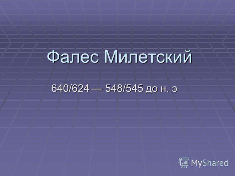 Фалес Милетский 640/624 548/545 до н. э 640/624 548/545 до н. э